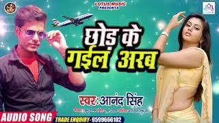 आनंद सिंह का सुपर हिट गाना || Chhor Ke Gaila Arab || छोड़ के गईला अरब || New Bhojpuri Song 2020
