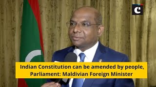 Indian Constitution can be amended by people, Parliament: Maldivian Foreign Minister