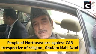 People of Northeast are against CAB irrespective of religion: Ghulam Nabi Azad