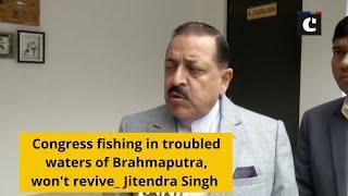 Congress fishing in troubled waters of Brahmaputra, won't revive: Jitendra Singh