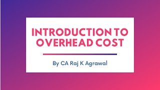 Introduction to Overhead Cost by CA Raj K Agrawal