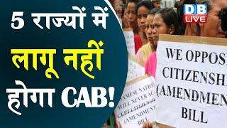 5 राज्यों में लागू नहीं होगा CAB ! राज्य सरकारों ने केंद्र का फैसला मानने से किया इनकार |