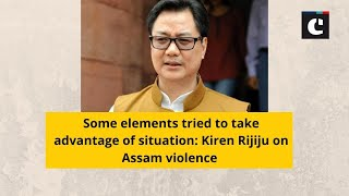 Some elements tried to take advantage of situation: Kiren Rijiju on Assam violence