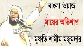 Bangla Waz Mufty Shamim Mojumder | মায়ের অভিশাপ । Mayer Obishap । New Bangla Islamic Lecture