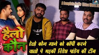 Riteshh Pandey के गाने  Hello Koun को चोरी कर गाने वालो पे भड़के Ashish Verma ?