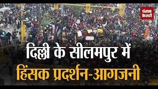 Delhi के सीलमपुर में हिंसक प्रदर्शन-आगजनी, प्रदर्शनकारियों ने पुलिस को खदेड़ा