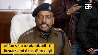 जामिया घटना पर बोले डीसीपी- 10 गिरफ्तार लोगों में एक भी छात्र नहीं