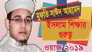 ইসলাম শিক্ষার গুরুত্ব । Islam Shikkar Gurutto | Mufty Sayeed Ahmed New Bangla Waz Mahfil 2019