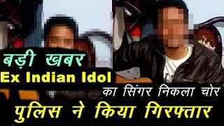 Ex Indian Idol : चोरी के आरोप में गिरफ्तार हुआ INDIAN IDOL का ये सिंगर निकला लुटेरा