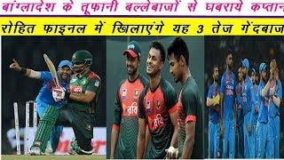 बांग्लादेश के तूफानी बल्लेबाजों से घबराये कप्तान रोहित शर्मा, फाइनल में खिलाएंगे यह 3 तेज गेंदबाज !!
