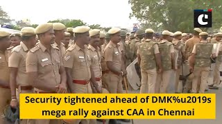 Security tightened ahead of DMK%u2019s mega rally against CAA in Chennai