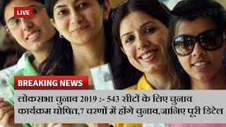 लोकसभा चुनाव 2019 :- 543 सीटों के लिए चुनाव कार्यक्रम घोषित,7 चरणों में होंगे चुनाव,जानिए पूरी डिटेल