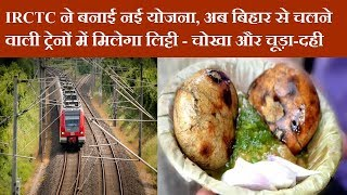 IRCTC ने बनाई नई योजना, अब बिहार से चलने वाली ट्रेनों में मिलेगा लिट्टी-चोखा और चूड़ा-दही News Remind
