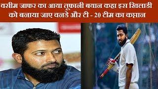 वसीम जाफर का आया तूफानी बयान कहा इस खिलाडी को बनाया जाए वनडे और टी - 20 टीम का कप्तान    News Remind