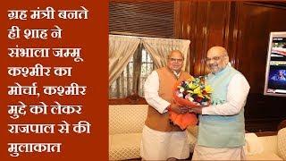 ग्रह मंत्री बनते ही शाह ने संभाला जम्मू कश्मीर का मोर्चा, कश्मीर मुद्दे को लेकर राजपाल से की मुलाकात