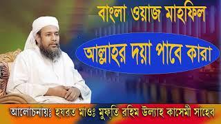 আল্লাহর দয়া পাবে কারা । Allahor Doya Pabe Kara । Mufty Rahim Ullah Kasemi New Bangla Waz Mahfil