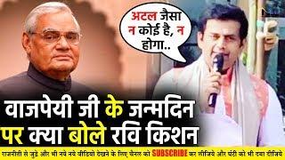 अटल बिहारी वाजपेयी जी के जन्मदिन पर क्या बोले #RaviKishan? Atal Bihari Vajpayee Birthday