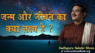 Know the 1 Most Important Purpose of Life I जन्म और जीवन का क्या लक्ष्य है ? SadhguruSakshiShree