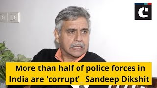 More than half of police forces in India are 'corrupt': Sandeep Dikshit