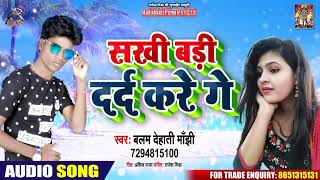 Suerhit Song - सखी बड़ी दर्द करे गे - Balam Dehati Majhi - New Bhojpuri Hit Song 2019