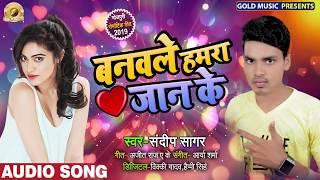 बनवले हमरा जान के - संदीप सागर 2019 का सबसे हिट रोमांटिक गीत - New Bhojpuri Romantic Song 2019