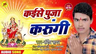 कईसे पूजा करुँगी - Kaise Pooja Karungi - Bhojpuri New देवी गीत 2019 - Sandeep Sagar
