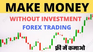HOW TO MAKE MONEY WITHOUT INVESTMENT || HOW TO MAKE MONEY FOREX WITHOUT INVESTMENT, FOREX TRADING