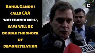 Rahul Gandhi calls CAA 'notebandi no 2', says will be double the shock of demonetisation