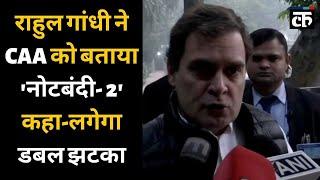राहुल गांधी ने CAA को बताया 'नोटबंदी- 2' कहा-लगेगा डबल झटका