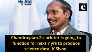 Chandrayaan-2's orbiter is going to function for next 7 yrs to produce science data: K Sivan
