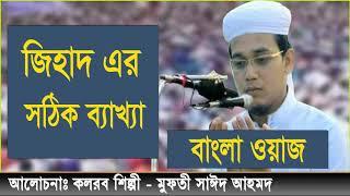 জিহাদ এর সঠিক ব্যাখ্যা । Jihad er sothik Bekkha | Mufty Sayed Ahmed New Bangla Waz Mahfil 2019