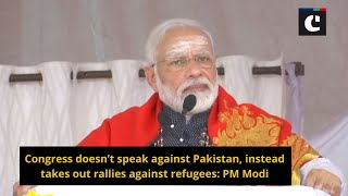 Congress doesn't speak against Pakistan, instead takes out rallies against refugees: PM Modi