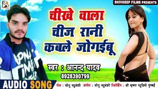 Anand Yadav का सुपरहिट गाना - चीखे वाला चीज रानी कबले जोगाइबू - Bhojpuri Song
