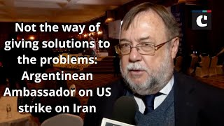 Not the way of giving solutions to the problems: Argentinean Ambassador on US strike on Iran