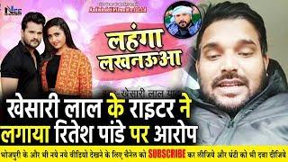 लहंगा लखनऊवा को लेकर Khesari Lal के राइटर ने लगाया Ritesh Pandey पर गाना चोरी करने का आरोप
