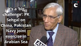It's a 'big challenge': PK Sehgal on China, Pakistan Navy joint exercise in Arabian Sea