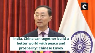 India, China can together build a better world with peace and prosperity - Chinese Envoy
