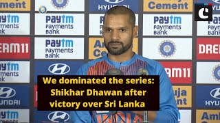 We dominated the series_ Shikhar Dhawan after victory over Sri Lanka