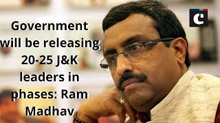 Government will be releasing 20-25 J&K leaders in phases: Ram Madhav