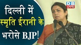 दिल्ली में स्मृति ईरानी के भरोसे BJP!   Delhi Election: BJP trusts only Smriti Irani in Delhi