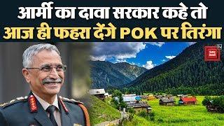 सरकार आदेश दे तो आज ही कर लेंगे POK पर कब्ज़ा : Army chief Narvane