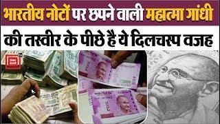 भारतीय नोटों पर छपनेवाली Mahatma Gandhi की तस्वीर के पीछे है ये दिलचस्प वजह