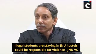 Illegal students are staying in JNU hostels, could be responsible for violence : JNU VC