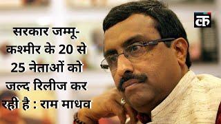 सरकार जम्मू-कश्मीर के 20 से 25 नेताओं को जल्द रिलीज कर रही है : राम माधव