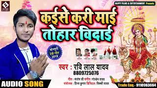 Ravi Lal Yadav का सुपरहिट देवी विदाई गीत - कईसे  करी माई तोहार विदाई - Devi Vidai Song 2019