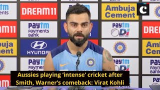 Aussies playing 'intense' cricket after Smith, Warner's comeback: Virat Kohli