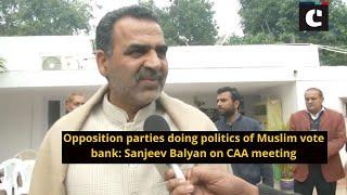 Opposition parties doing politics of Muslim vote bank : Sanjeev Balyan on CAA meeting