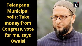 Telangana Municipal polls - Take money from Congress, vote for me, says Owaisi