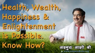 Health, Wealth,  Happiness & Enlightenment is Possible. Know How? SadhguruSakshiShree
