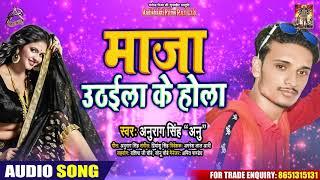 "सुपरहिट लोकगीत - माज़ा उठाईला के होला - Anurag Singh ""Anu"" - Hit Bhojpuri Song 2020"